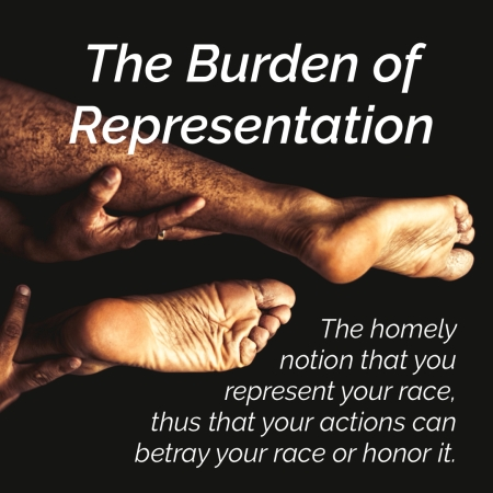 quote over photo of legs and hands of a person of color: The Burden of Representation. The homely notion that you represent your race, thus that your actions can betray your race or honor it.